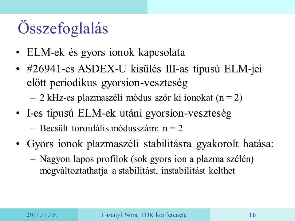2011.11.16.Lazányi Nóra, TDK konferencia10 Összefoglalás ELM-ek és gyors ionok kapcsolata #26941-es ASDEX-U kisülés III-as típusú ELM-jei előtt periodikus gyorsion-veszteség –2 kHz-es plazmaszéli módus szór ki ionokat (n = 2) I-es típusú ELM-ek utáni gyorsion-veszteség –Becsült toroidális módusszám: n = 2 Gyors ionok plazmaszéli stabilitásra gyakorolt hatása: –Nagyon lapos profilok (sok gyors ion a plazma szélén) megváltoztathatja a stabilitást, instabilitást kelthet