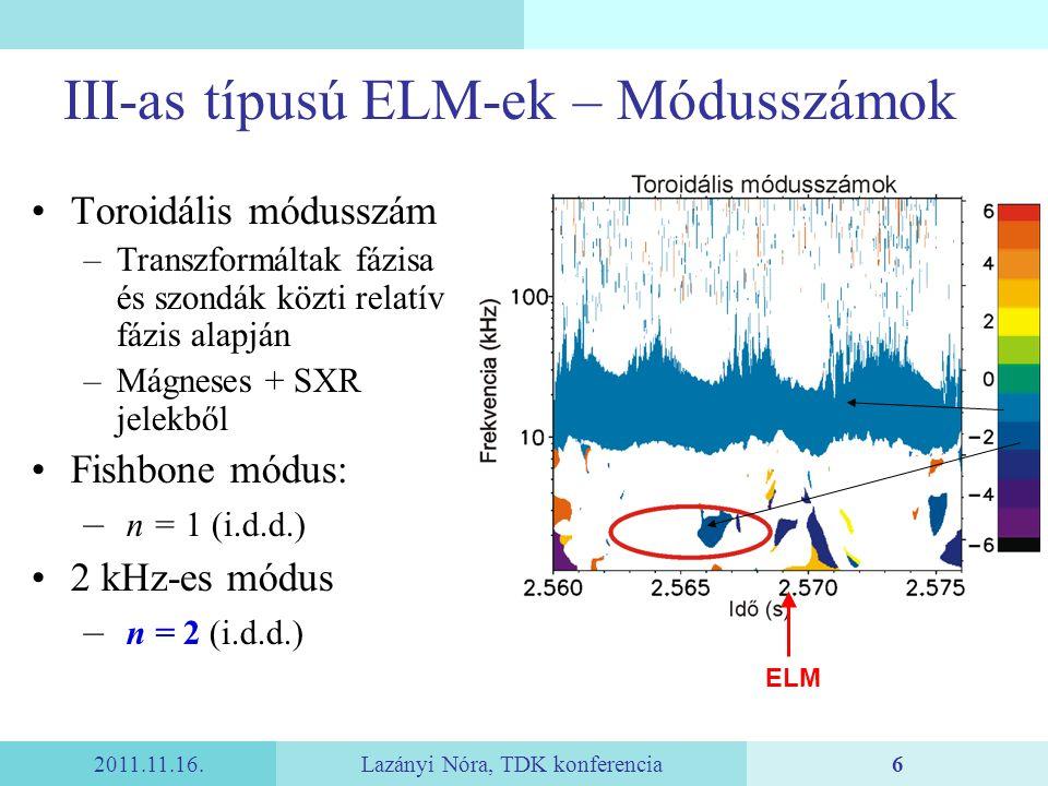 2011.11.16.Lazányi Nóra, TDK konferencia6 III-as típusú ELM-ek – Módusszámok Toroidális módusszám –Transzformáltak fázisa és szondák közti relatív fázis alapján –Mágneses + SXR jelekből Fishbone módus: – n = 1 (i.d.d.) 2 kHz-es módus – n = 2 (i.d.d.) ELM