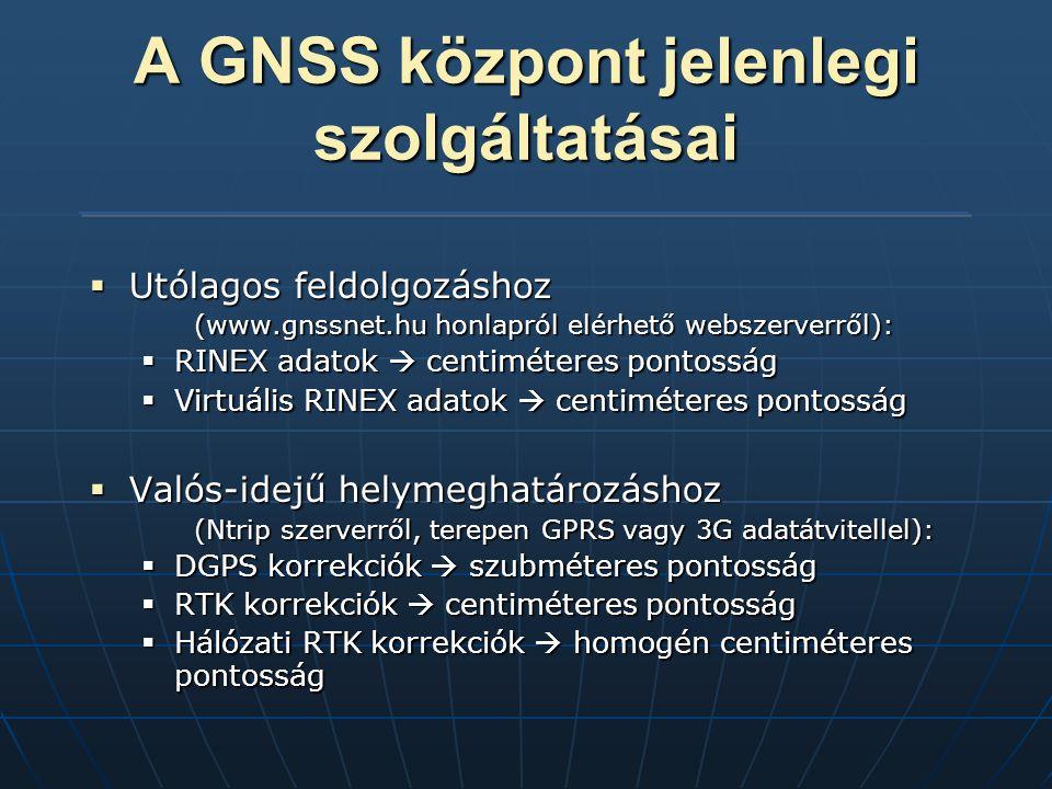 A GNSS központ jelenlegi szolgáltatásai  Utólagos feldolgozáshoz (www.gnssnet.hu honlapról elérhető webszerverről):  RINEX adatok  centiméteres pontosság  Virtuális RINEX adatok  centiméteres pontosság  Valós-idejű helymeghatározáshoz (Ntrip szerverről, terepen GPRS vagy 3G adatátvitellel):  DGPS korrekciók  szubméteres pontosság  RTK korrekciók  centiméteres pontosság  Hálózati RTK korrekciók  homogén centiméteres pontosság