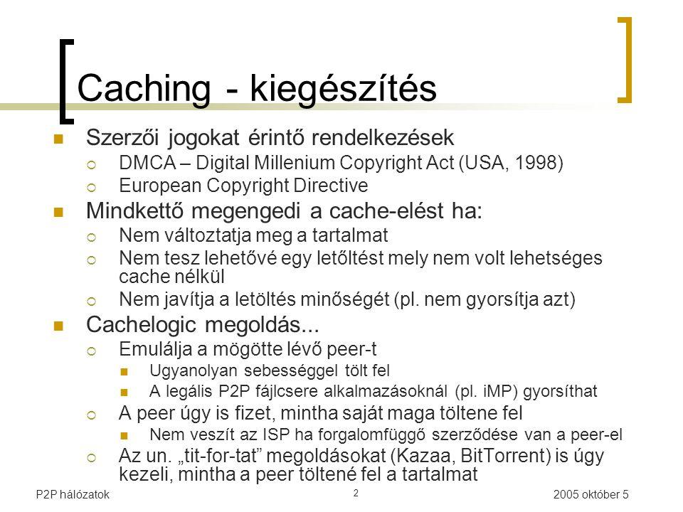 P2P hálózatok 2 Caching - kiegészítés Szerzői jogokat érintő rendelkezések  DMCA – Digital Millenium Copyright Act (USA, 1998)  European Copyright Directive Mindkettő megengedi a cache-elést ha:  Nem változtatja meg a tartalmat  Nem tesz lehetővé egy letőltést mely nem volt lehetséges cache nélkül  Nem javítja a letöltés minőségét (pl.