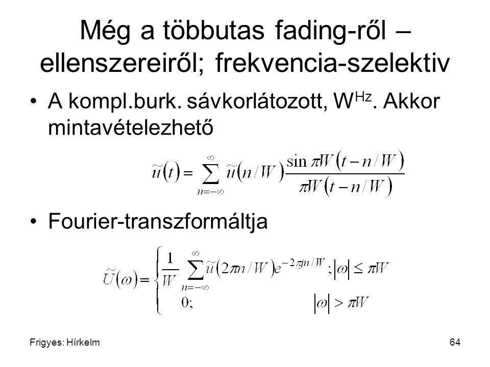 Frigyes: Hírkelm64 Még a többutas fading-ről – ellenszereiről; frekvencia-szelektiv A kompl.burk. sávkorlátozott, W Hz. Akkor mintavételezhető Fourier