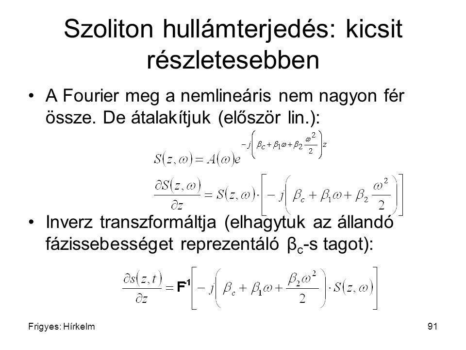 Frigyes: Hírkelm91 Szoliton hullámterjedés: kicsit részletesebben A Fourier meg a nemlineáris nem nagyon fér össze. De átalakítjuk (először lin.): Inv