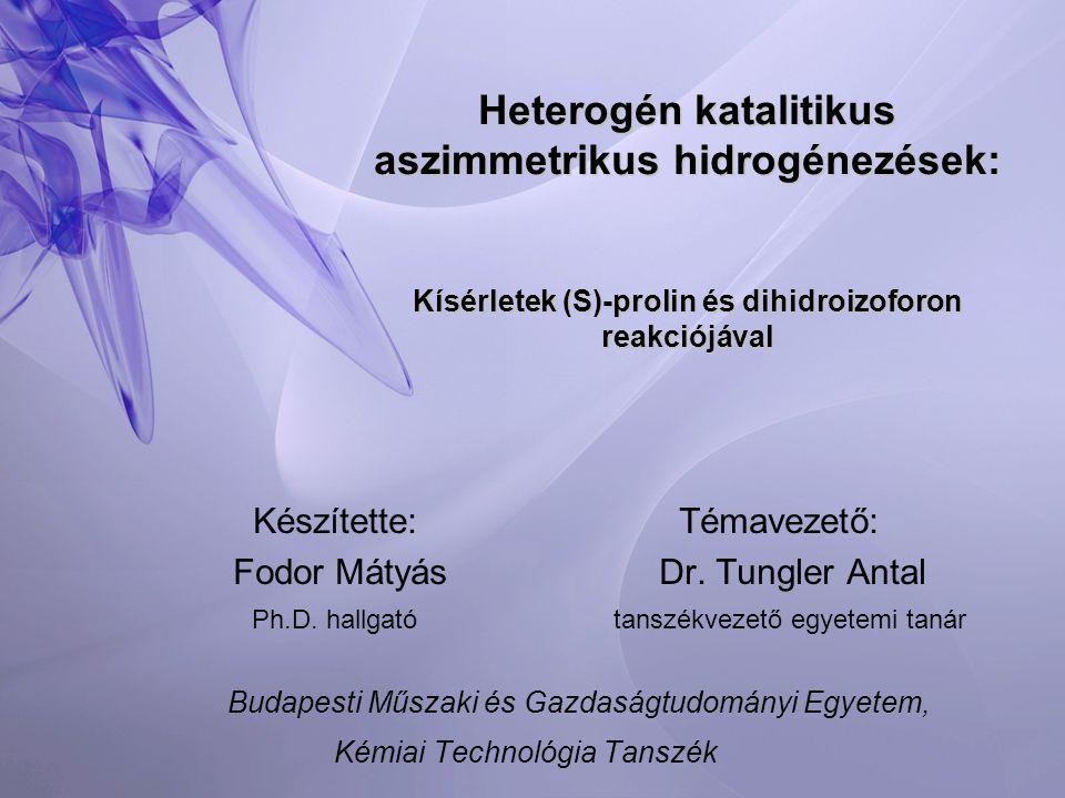 Heterogén katalitikus aszimmetrikus hidrogénezések: Kísérletek (S)-prolin és dihidroizoforon reakciójával Készítette:Témavezető: Fodor MátyásDr.
