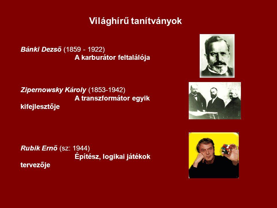 Világhírű tanítványok Bánki Dezső (1859 - 1922) A karburátor feltalálója Zipernowsky Károly (1853-1942) A transzformátor egyik kifejlesztője Rubik Ern