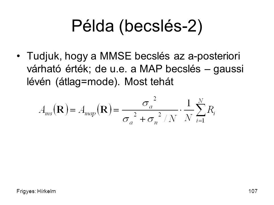 Frigyes: Hírkelm107 Példa (becslés-2) Tudjuk, hogy a MMSE becslés az a-posteriori várható érték; de u.e. a MAP becslés – gaussi lévén (átlag=mode). Mo