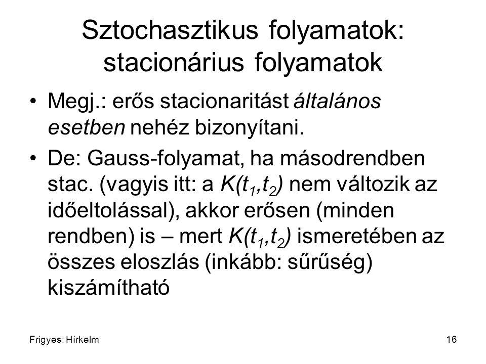 Frigyes: Hírkelm16 Sztochasztikus folyamatok: stacionárius folyamatok Megj.: erős stacionaritást általános esetben nehéz bizonyítani. De: Gauss-folyam