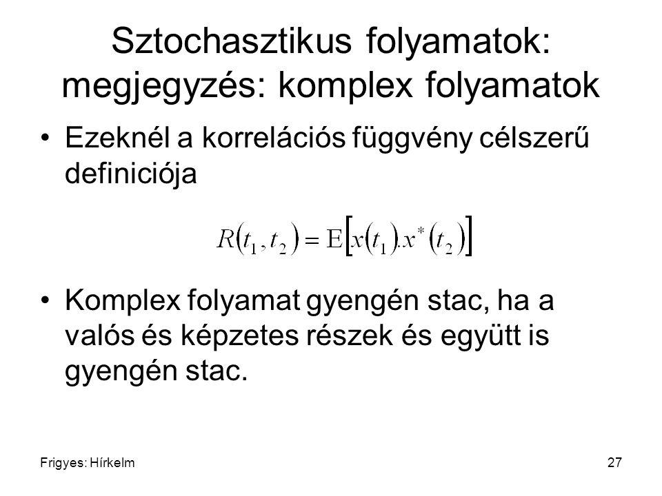 Frigyes: Hírkelm27 Sztochasztikus folyamatok: megjegyzés: komplex folyamatok Ezeknél a korrelációs függvény célszerű definiciója Komplex folyamat gyen
