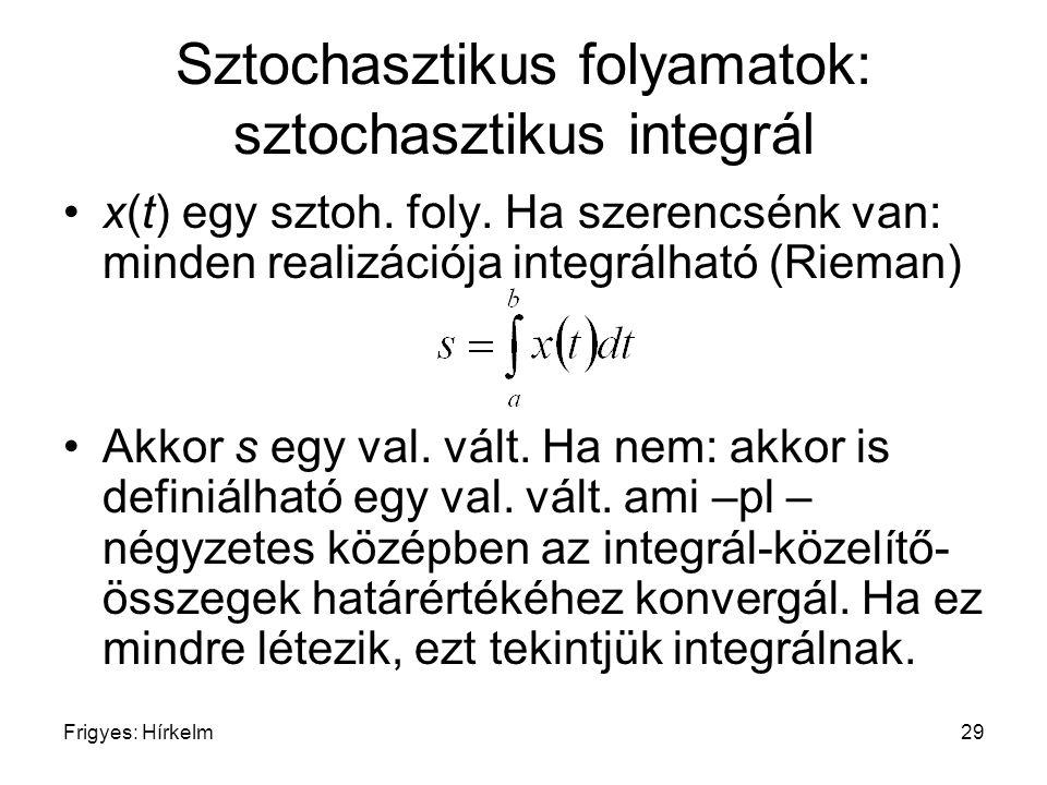 Frigyes: Hírkelm29 Sztochasztikus folyamatok: sztochasztikus integrál x(t) egy sztoh. foly. Ha szerencsénk van: minden realizációja integrálható (Riem