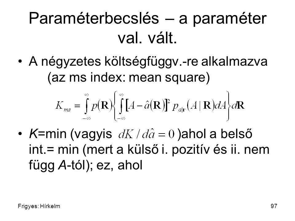 Frigyes: Hírkelm97 Paraméterbecslés – a paraméter val. vált. A négyzetes költségfüggv.-re alkalmazva (az ms index: mean square) K=min (vagyis )ahol a