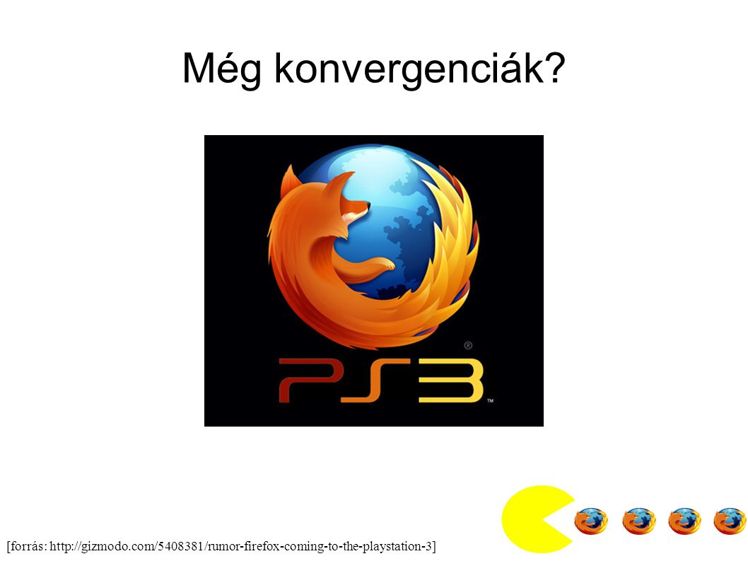 [forrás: http://gizmodo.com/5408381/rumor-firefox-coming-to-the-playstation-3] Még konvergenciák?