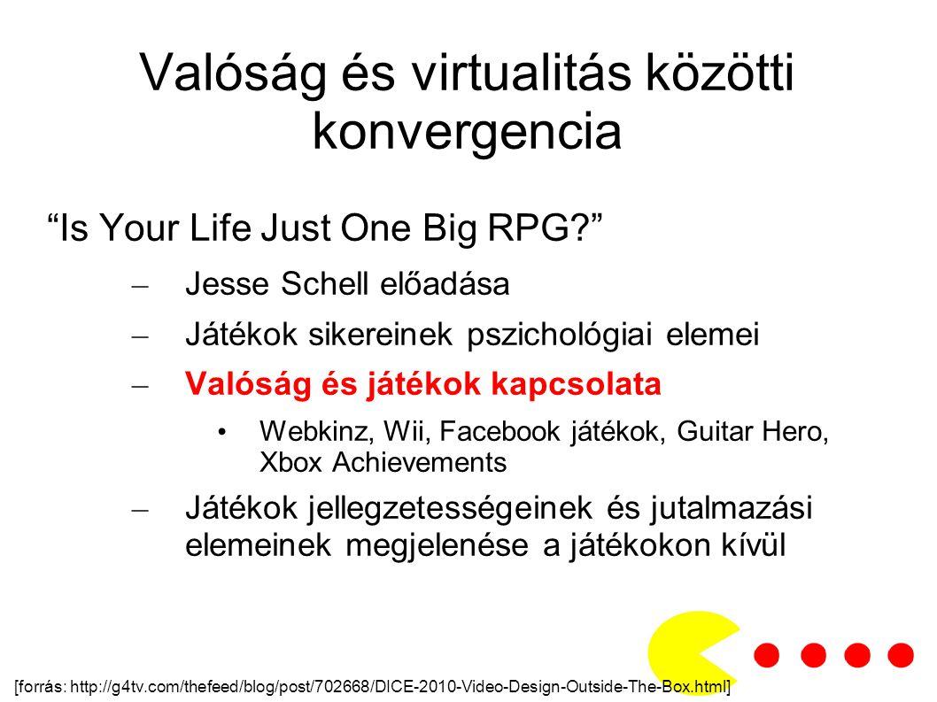 Valóság és virtualitás közötti konvergencia Is Your Life Just One Big RPG? – Jesse Schell előadása – Játékok sikereinek pszichológiai elemei – Valóság és játékok kapcsolata Webkinz, Wii, Facebook játékok, Guitar Hero, Xbox Achievements – Játékok jellegzetességeinek és jutalmazási elemeinek megjelenése a játékokon kívül [forrás: http://g4tv.com/thefeed/blog/post/702668/DICE-2010-Video-Design-Outside-The-Box.html]