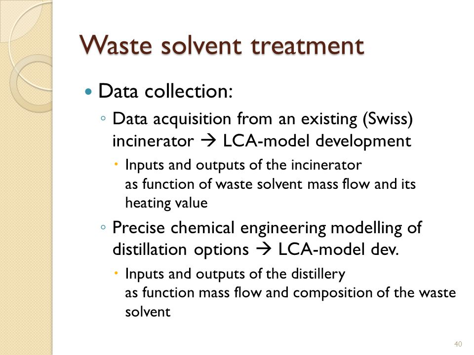 Waste solvent treatment Data collection: ◦ Data acquisition from an existing (Swiss) incinerator  LCA-model development  Inputs and outputs of the i