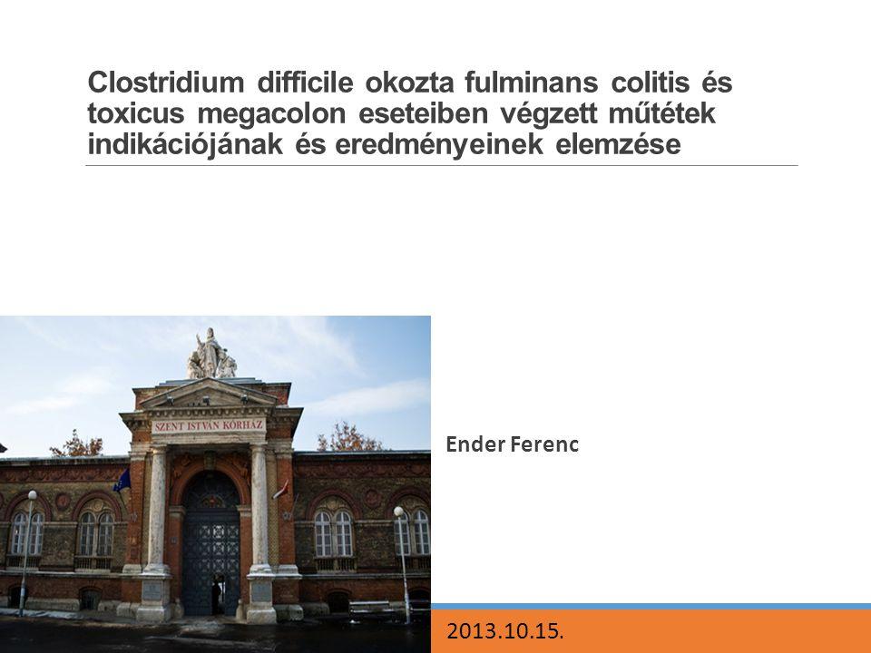 Clostridium difficile okozta fulminans colitis és toxicus megacolon eseteiben végzett műtétek indikációjának és eredményeinek elemzése Ender Ferenc 20