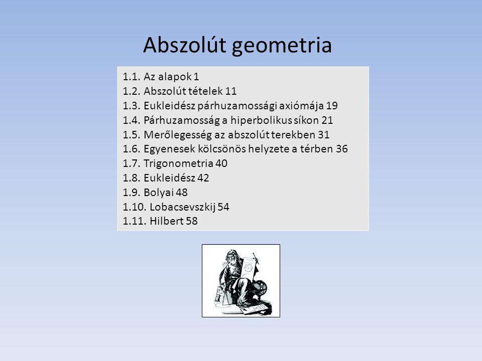 Abszolút geometria 1.1. Az alapok 1 1.2. Abszolút tételek 11 1.3. Eukleidész párhuzamossági axiómája 19 1.4. Párhuzamosság a hiperbolikus síkon 21 1.5