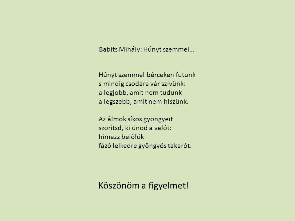Babits Mihály: Húnyt szemmel… Húnyt szemmel bérceken futunk s mindig csodára vár szívünk: a legjobb, amit nem tudunk a legszebb, amit nem hiszünk. Az