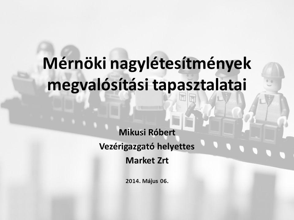 Mérnöki nagylétesítmények megvalósítási tapasztalatai Mikusi Róbert Vezérigazgató helyettes Market Zrt 2014.