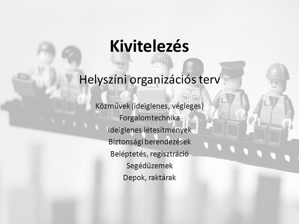 Kivitelezés Helyszíni organizációs terv Közművek (ideiglenes, végleges) Forgalomtechnika Ideiglenes létesítmények Biztonsági berendezések Beléptetés, regisztráció Segédüzemek Depok, raktárak