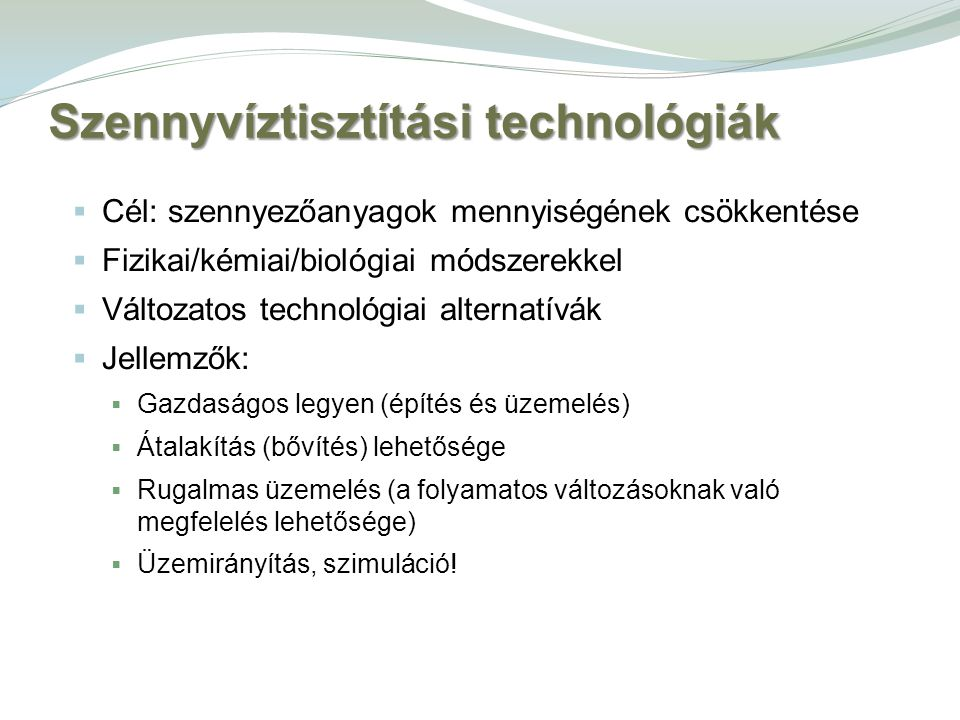 Szennyvíztisztítási technológiák  Cél: szennyezőanyagok mennyiségének csökkentése  Fizikai/kémiai/biológiai módszerekkel  Változatos technológiai a