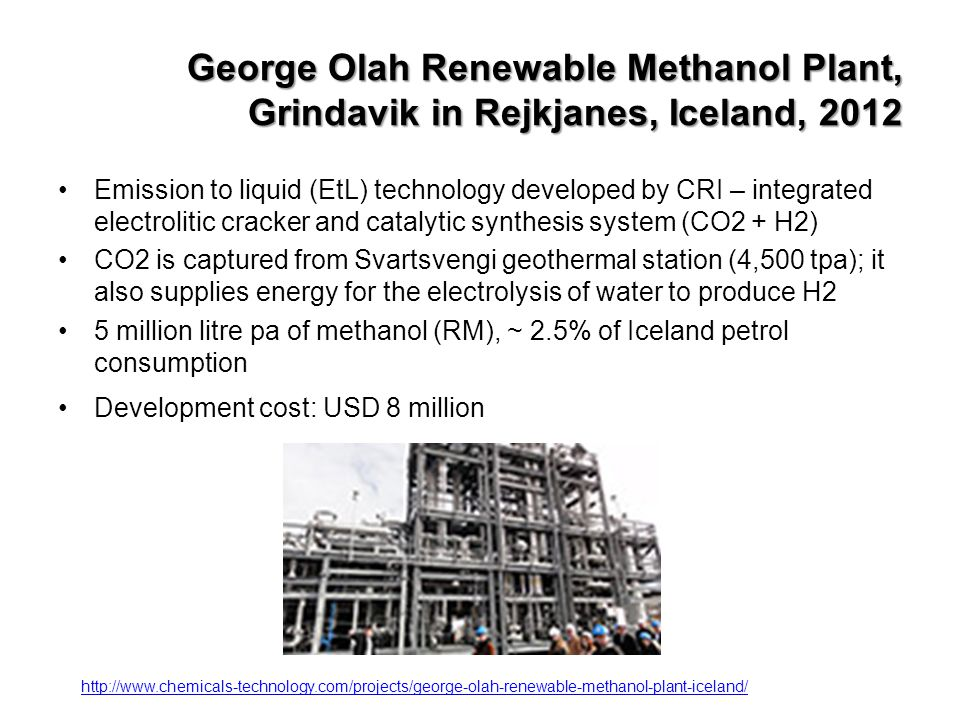 Methanol Economy ® advantages/disadvantages over hydrogen Efficient storage by volume&weight Use of existing fuel infrastructure Can be blended with fuels User friendly Raw material for the chemical industry Can be made from any organic material using Fischer-Tropsch method of synthesis gas catalysis Helps to mitigate man-made global warming (recycles carbon dioxide, no need for carbon storage) Higher generation costs Still fossil fuel as feedstock Energy density ½ of that of petrol Corrosive to aluminium Hydrophilic (attracts water), corrosive products Increases permeability of some plastics (VOC) Low volatility in cold weather Toxic, greater fire risk Released methanol may undergo rapid groundwater transport and contaminate well water