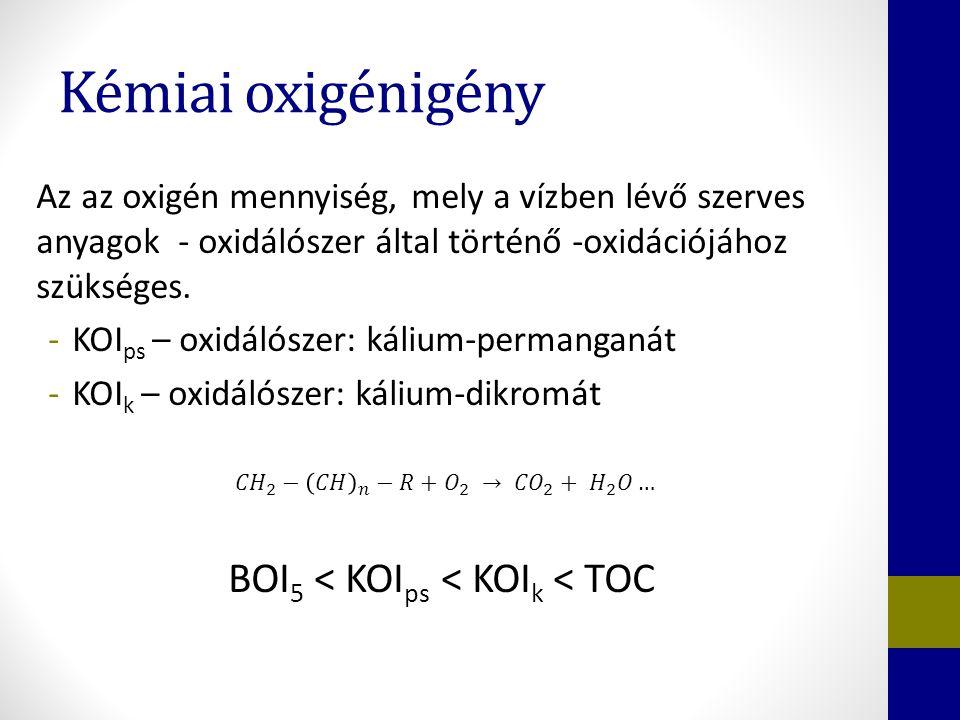 Kémiai oxigénigény Az az oxigén mennyiség, mely a vízben lévő szerves anyagok - oxidálószer által történő -oxidációjához szükséges. -KOI ps – oxidálós