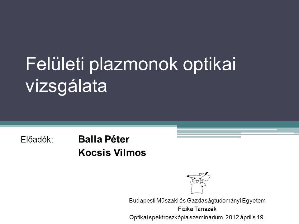Felületi plazmonok optikai vizsgálata Előadók: Balla Péter Kocsis Vilmos Budapesti Műszaki és Gazdaságtudományi Egyetem Fizika Tanszék Optikai spektro