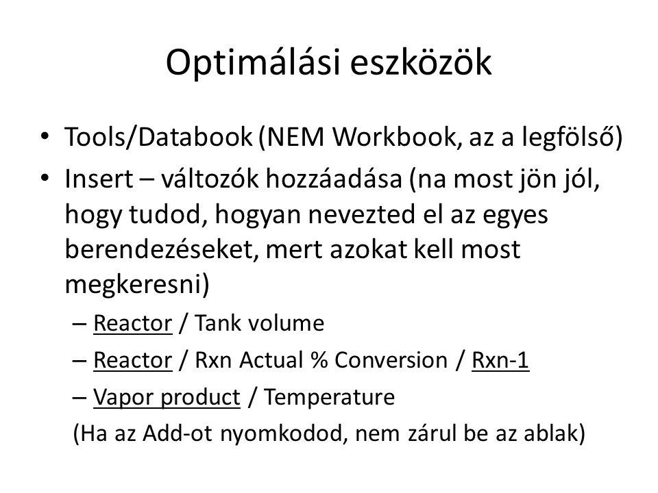 Optimálási eszközök Tools/Databook (NEM Workbook, az a legfölső) Insert – változók hozzáadása (na most jön jól, hogy tudod, hogyan nevezted el az egyes berendezéseket, mert azokat kell most megkeresni) – Reactor / Tank volume – Reactor / Rxn Actual % Conversion / Rxn-1 – Vapor product / Temperature (Ha az Add-ot nyomkodod, nem zárul be az ablak)