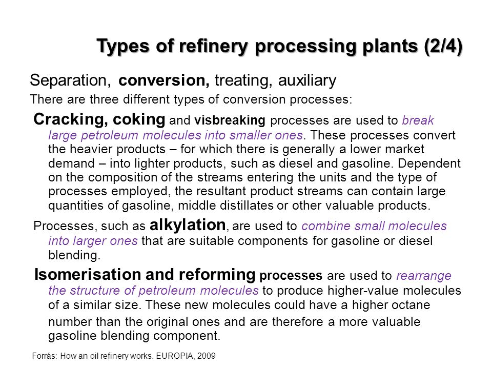 Types of refinery processing plants (2/4) Separation, conversion, treating, auxiliary There are three different types of conversion processes: Cracking, coking and visbreaking processes are used to break large petroleum molecules into smaller ones.