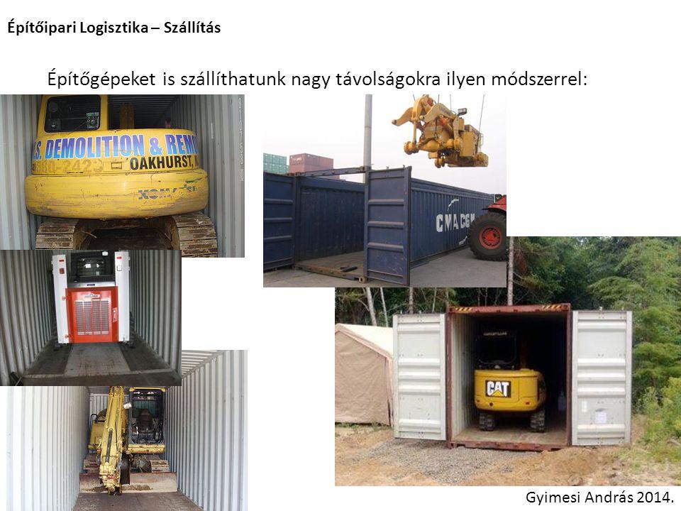 Építőipari Logisztika – Szállítás Gyimesi András 2014. Építőgépeket is szállíthatunk nagy távolságokra ilyen módszerrel: