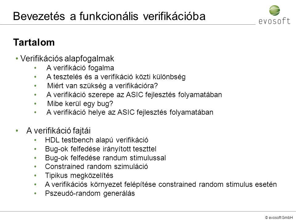 © evosoft GmbH A következő rész témája Verifikációs alapfogalmak A verifikáció és a tesztelés közti különbség fontossága A verifikáció része a flow-ban 70% A bug-ok javítási költsége nő az idő előrehaladtával Több helyen kell ellenőrízni, ezek közül csak egy a funkcionális verifikáció A Verifikáció fajtái Felosztás a szimulációban alkalmazott gerjeszések (stimulusok) fajtái alapjánFelosztás a szimulációban alkalmazott gerjeszések (stimulusok) fajtái alapján Összefoglalva néhány szóban