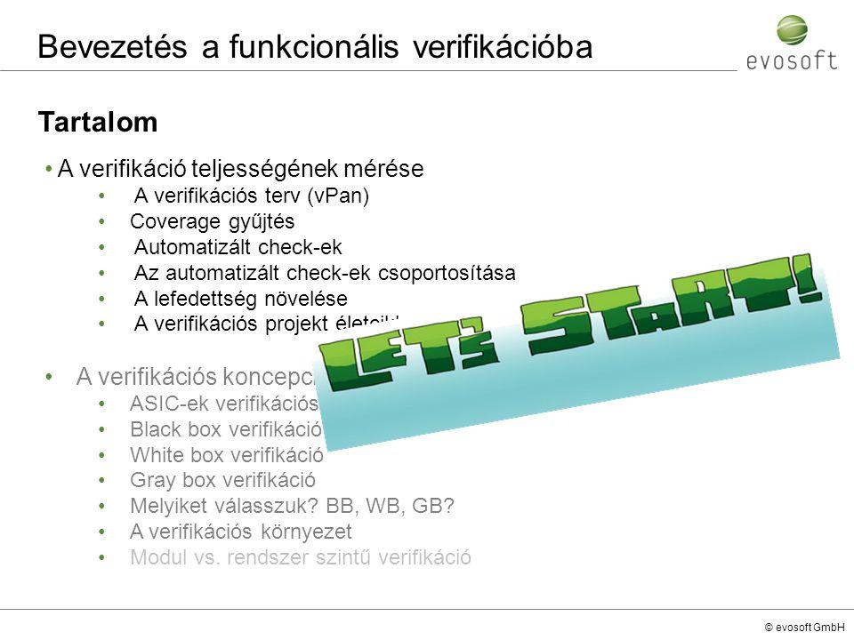 © evosoft GmbH Coverage gyűjtés A verifikáció teljességének mérése Coverage gyűjtés… nélkül több 100 (1000) feltétel mellett kellene teszteket futtatni, hogy megfelelőnek érezzük a verifikáció teljességét nélkül soha nem lehetünk arról meggyőződve, hogy mennyire sikerült elérni a verifikációs céljainkat, mivel nincs semmilyen visszajelzés esetén biztosak lehetünk abban, hogy elértük a célunkat HDL egy állapota BUG-os állapot Nem üzemi állapot A teszt által bejárt állapot futás1futás2    Kulcs állapotok