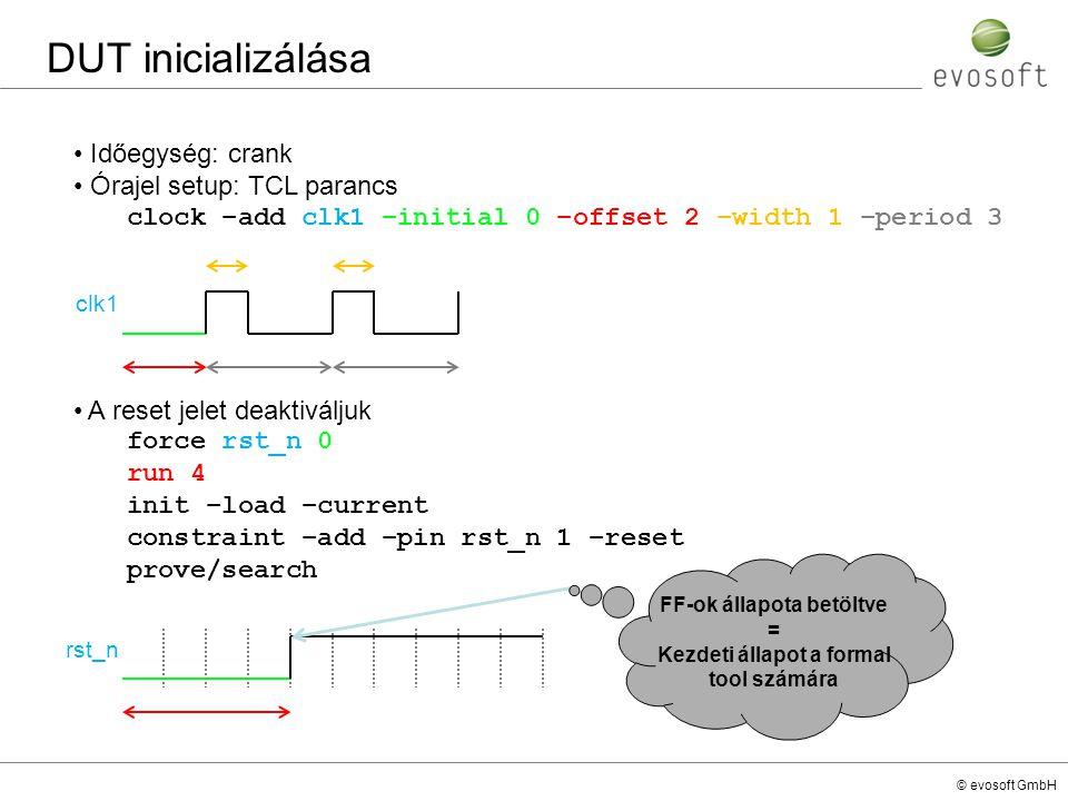 © evosoft GmbH DUT inicializálása Időegység: crank Órajel setup: TCL parancs clock –add clk1 –initial 0 –offset 2 –width 1 –period 3 A reset jelet dea