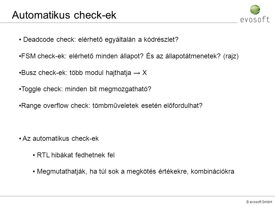 © evosoft GmbH Automatikus check-ek Deadcode check: elérhető egyáltalán a kódrészlet? FSM check-ek: elérhető minden állapot? És az állapotátmenetek? (