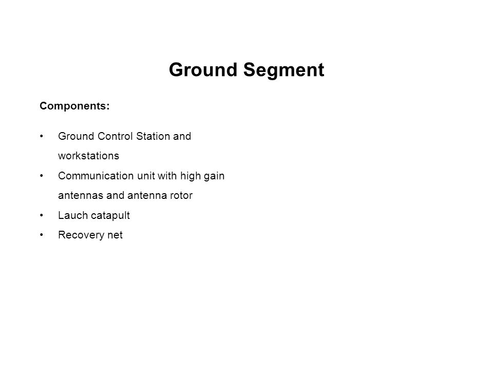 Ground Segment Components: Ground Control Station and workstations Communication unit with high gain antennas and antenna rotor Lauch catapult Recover