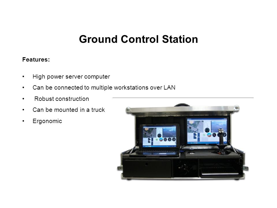 Ground Control Station Features: High power server computer Can be connected to multiple workstations over LAN Robust construction Can be mounted in a