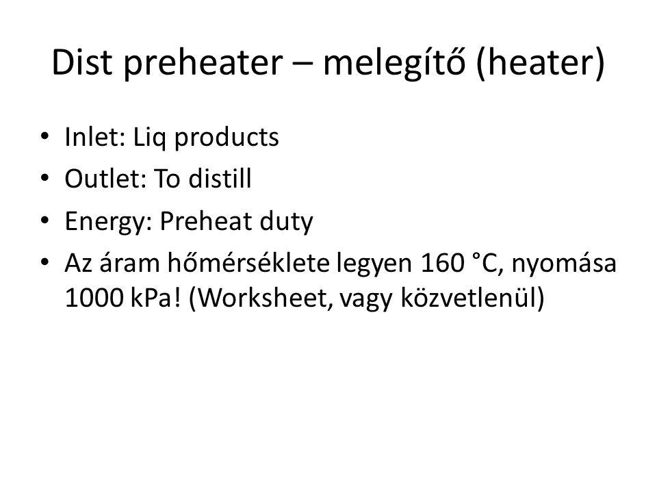 Dist preheater – melegítő (heater) Inlet: Liq products Outlet: To distill Energy: Preheat duty Az áram hőmérséklete legyen 160 °C, nyomása 1000 kPa! (