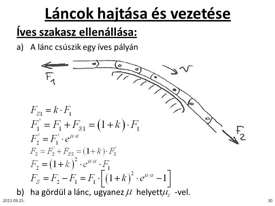 Láncok hajtása és vezetése Íves szakasz ellenállása: a)A lánc csúszik egy íves pályán b)ha gördül a lánc, ugyanez helyett -vel. 2013.09.25.30