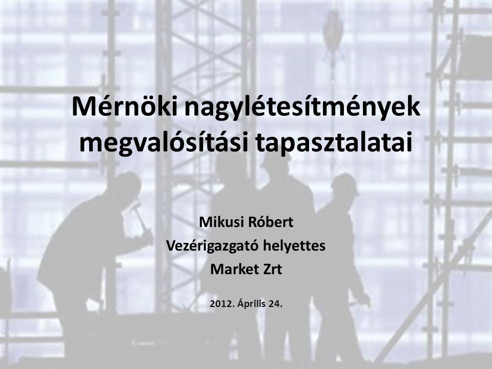 Mérnöki nagylétesítmények megvalósítási tapasztalatai Mikusi Róbert Vezérigazgató helyettes Market Zrt 2012. Április 24.