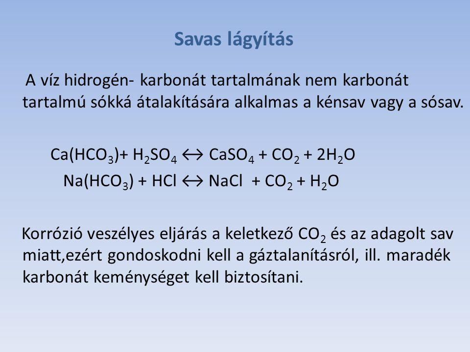 Savas lágyítás A víz hidrogén- karbonát tartalmának nem karbonát tartalmú sókká átalakítására alkalmas a kénsav vagy a sósav.
