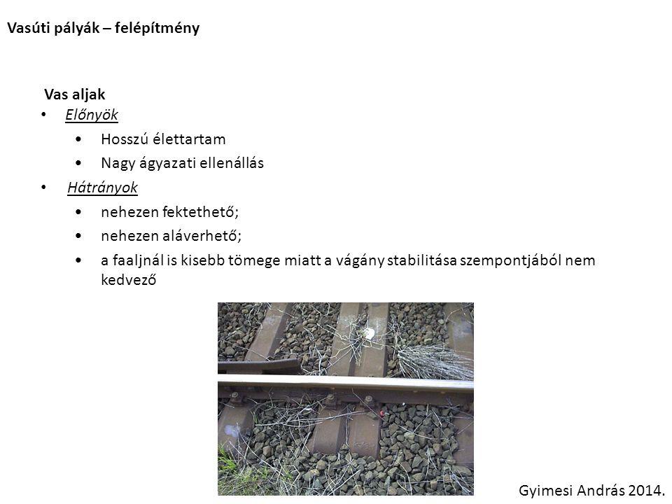 Vasúti pályák – felépítmény Vas aljak Előnyök Hosszú élettartam Nagy ágyazati ellenállás Hátrányok nehezen fektethető; nehezen aláverhető; a faaljnál