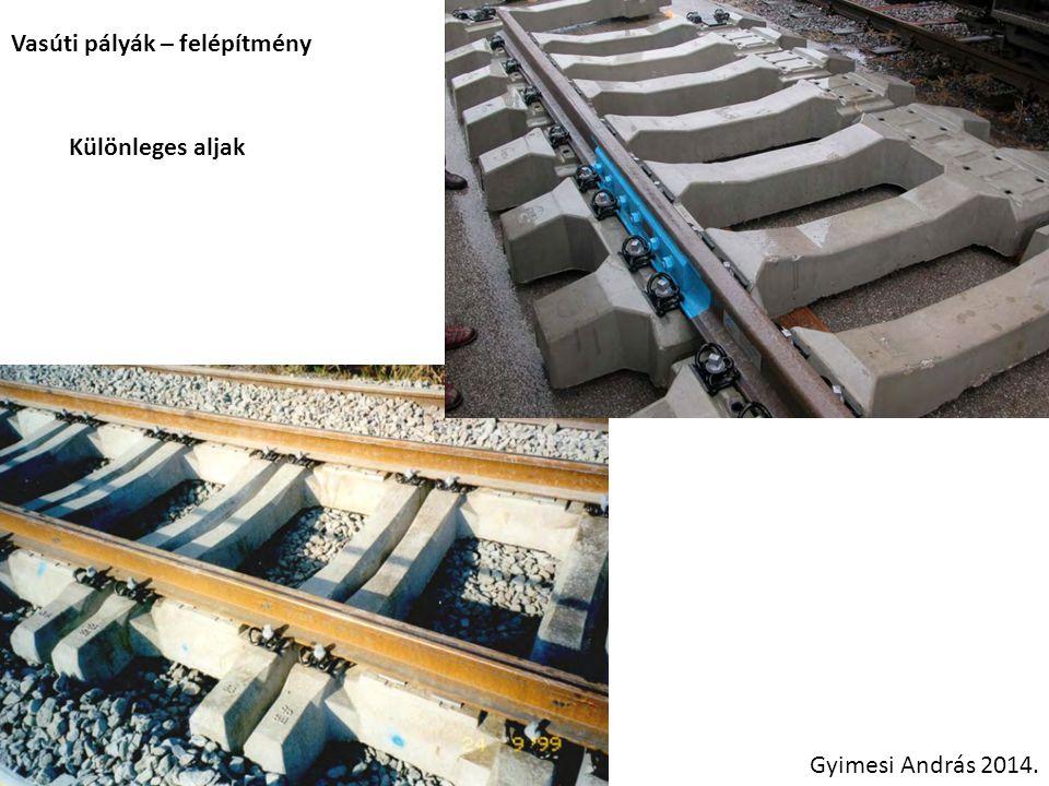 Vasúti pályák – felépítmény Különleges aljak Gyimesi András 2014.