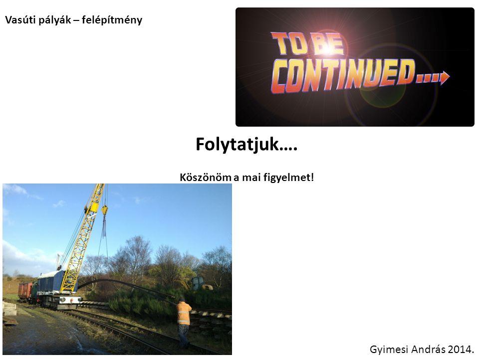 Vasúti pályák – felépítmény Folytatjuk…. Köszönöm a mai figyelmet! Gyimesi András 2014.