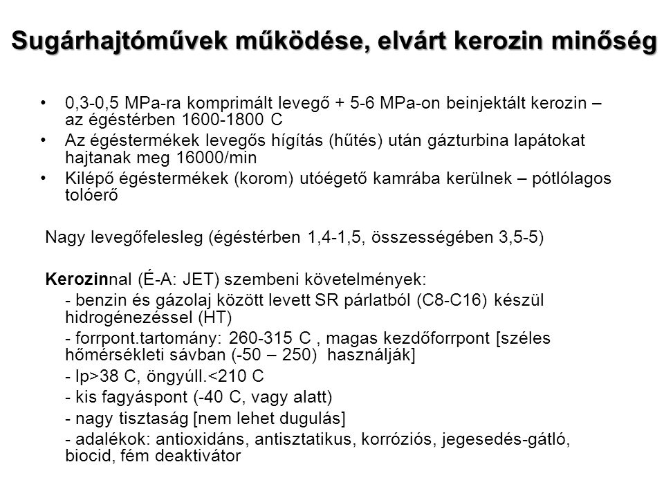 Sugárhajtóművek működése, elvárt kerozin minőség 0,3-0,5 MPa-ra komprimált levegő + 5-6 MPa-on beinjektált kerozin – az égéstérben 1600-1800 C Az égéstermékek levegős hígítás (hűtés) után gázturbina lapátokat hajtanak meg 16000/min Kilépő égéstermékek (korom) utóégető kamrába kerülnek – pótlólagos tolóerő Nagy levegőfelesleg (égéstérben 1,4-1,5, összességében 3,5-5) Kerozinnal (É-A: JET) szembeni követelmények: - benzin és gázolaj között levett SR párlatból (C8-C16) készül hidrogénezéssel (HT) - forrpont.tartomány: 260-315 C, magas kezdőforrpont [széles hőmérsékleti sávban (-50 – 250) használják] - lp>38 C, öngyúll.<210 C - kis fagyáspont (-40 C, vagy alatt) - nagy tisztaság [nem lehet dugulás] - adalékok: antioxidáns, antisztatikus, korróziós, jegesedés-gátló, biocid, fém deaktivátor
