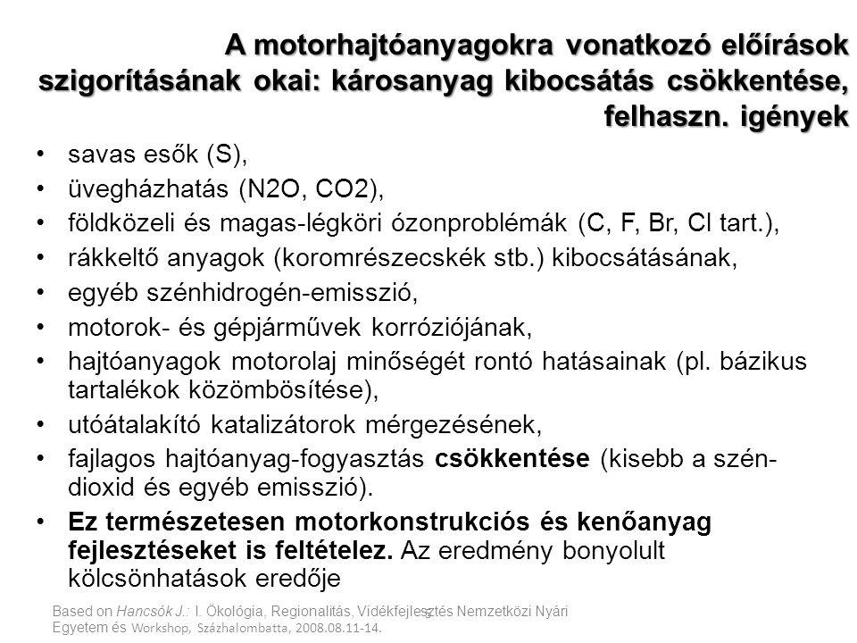 Kőolajtermék specifikáció-változás az EU-ban – környezet- és egészségvédelmi indítékú szigorítások (S, aromások, PAH) Year (Product(s)LegislationChange(s) 2000 Gasoline/Diesel Directive 98/70/EC on fuels quality: Auto Oil 1 phase 1 150/350 ppm S in gasoline/diesel+other specs 2000 IGO/Heating oilDirective 1999/32/EC on sulphur in liquid fuelsHeating oil 0.2 % S 2003 HFODirective 1999/32/EC on sulphur in liquid fuelsInland HFO 1%m 1S 2005 Gasoline/Diesel 2005 Marine fuels Directive 98/70/EC on fuels quality: Auto Oil 1 phase 2 Directive 2005/33/EC amending directive 1999/32 50 ppm S in gasoline/diesel + 35% aromatics in gasoline Marine fuels in inland 0.1%m S, separate limits for SECAs, etc.