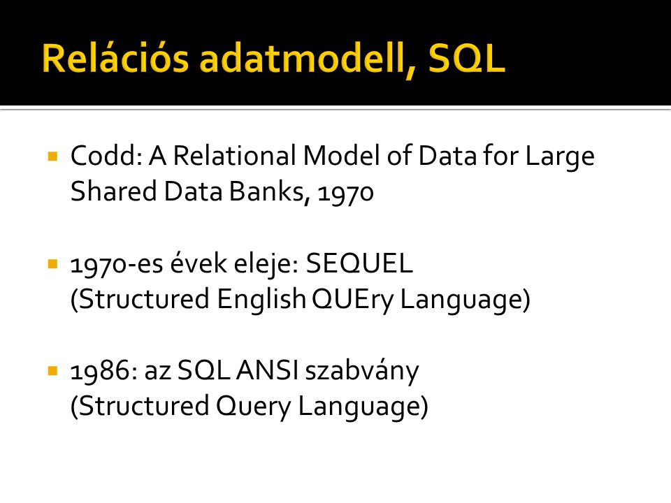  Codd: A Relational Model of Data for Large Shared Data Banks, 1970  1970-es évek eleje: SEQUEL (Structured English QUEry Language)  1986: az SQL ANSI szabvány (Structured Query Language)