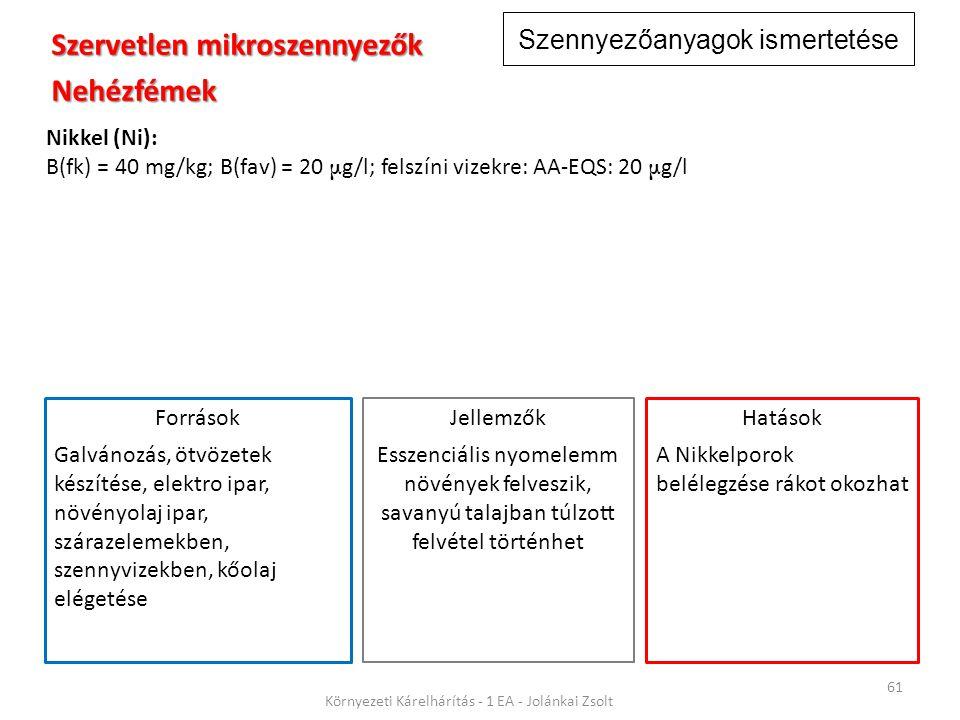Szennyezőanyagok ismertetése 61 Környezeti Kárelhárítás - 1 EA - Jolánkai Zsolt Szervetlen mikroszennyezők Nehézfémek Nikkel (Ni): B(fk) = 40 mg/kg; B(fav) = 20 μ g/l; felszíni vizekre: AA-EQS: 20 μ g/l Jellemzők Esszenciális nyomelemm növények felveszik, savanyú talajban túlzott felvétel történhet Hatások A Nikkelporok belélegzése rákot okozhat Források Galvánozás, ötvözetek készítése, elektro ipar, növényolaj ipar, szárazelemekben, szennyvizekben, kőolaj elégetése