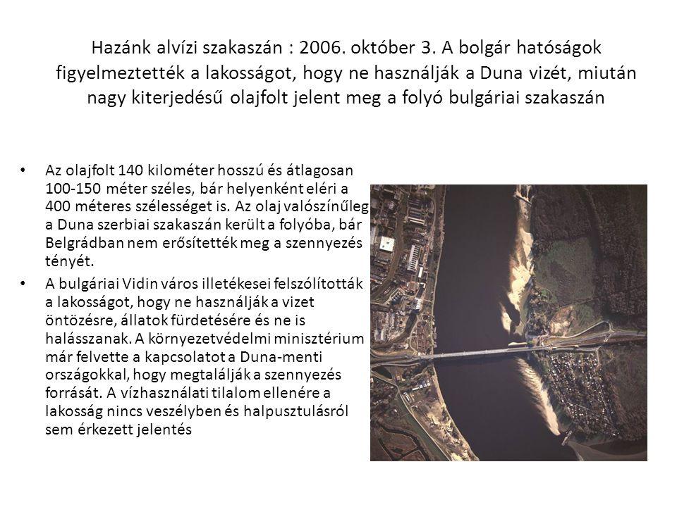 Hazánk alvízi szakaszán : 2006. október 3. A bolgár hatóságok figyelmeztették a lakosságot, hogy ne használják a Duna vizét, miután nagy kiterjedésű o