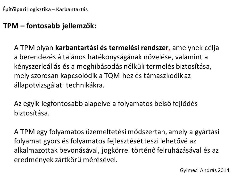 Építőipari Logisztika – Karbantartás Gyimesi András 2014. TPM – fontosabb jellemzők: A TPM olyan karbantartási és termelési rendszer, amelynek célja a