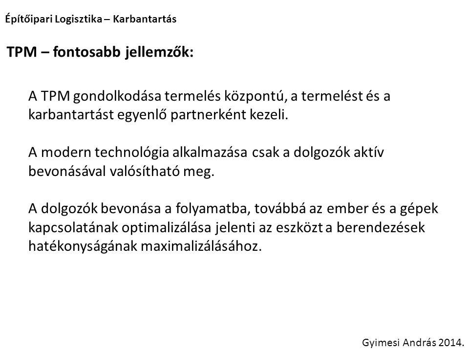 Építőipari Logisztika – Karbantartás Gyimesi András 2014. TPM – fontosabb jellemzők: A TPM gondolkodása termelés központú, a termelést és a karbantart