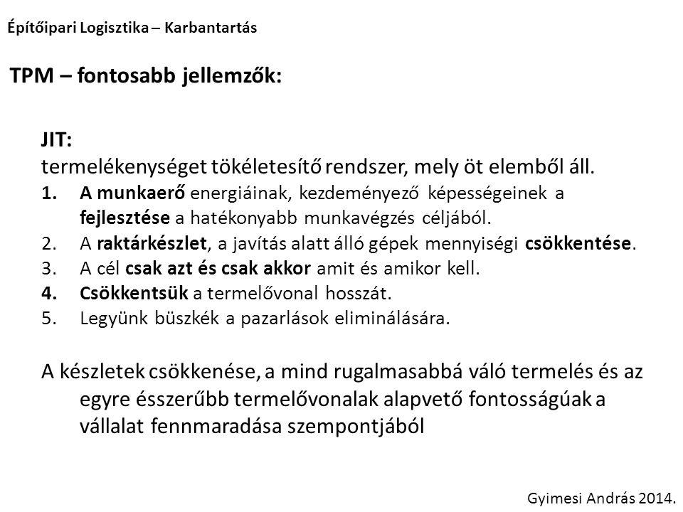 Építőipari Logisztika – Karbantartás Gyimesi András 2014. TPM – fontosabb jellemzők: JIT: termelékenységet tökéletesítő rendszer, mely öt elemből áll.