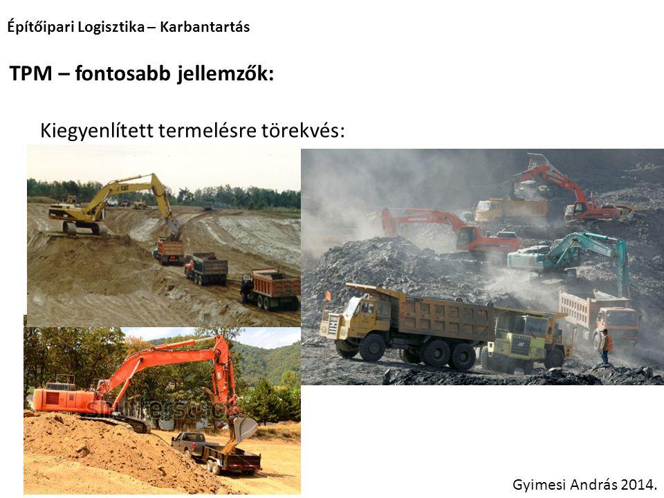 Építőipari Logisztika – Karbantartás Gyimesi András 2014. TPM – fontosabb jellemzők: Kiegyenlített termelésre törekvés: